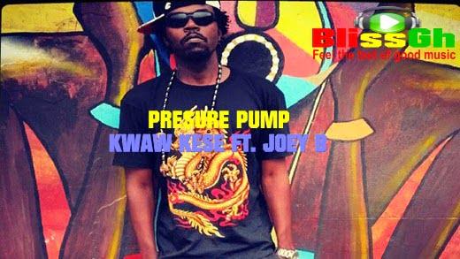 kwaw kese presure pump - Kwaw Kese ft. Joey - B Pressure Pump