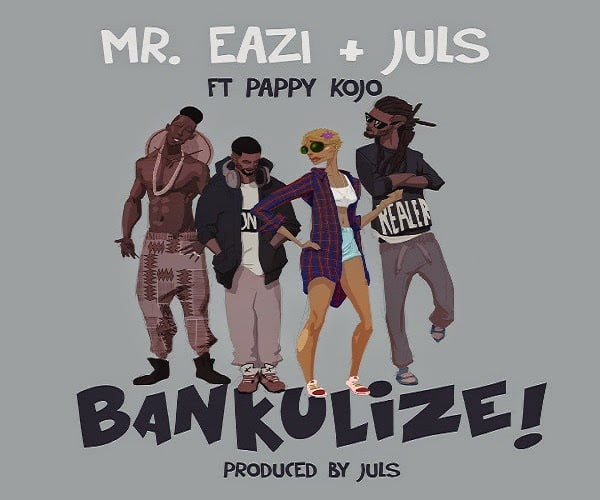 MrEaziJuls BankulizeFt.PappyKojoProdbyJulsblissghlatestghanaianmusicdownloads - Music: BANKULIZE - Mr Eazi & Juls Ft. Pappy Kojo (Prod by Juls)