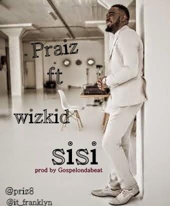 Sisi Praizft.Wizkidwww.blissgh.com  - Music: Praiz - Sisi ft. Wizkid (prod by Gospelondabeat)