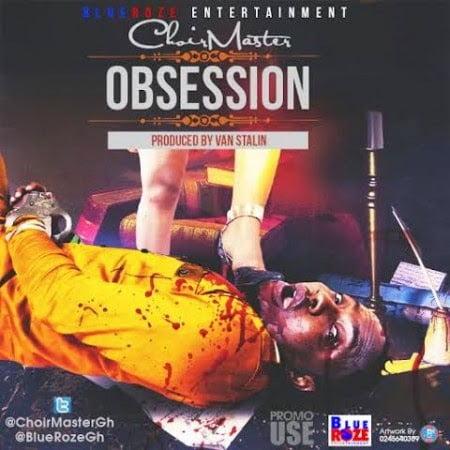 Choirmaster ObsessionProd.byVanStalinwww.blissgh.com  - Music: Choirmaster (Praye) - Obsession (Prod. by Van Stalin)