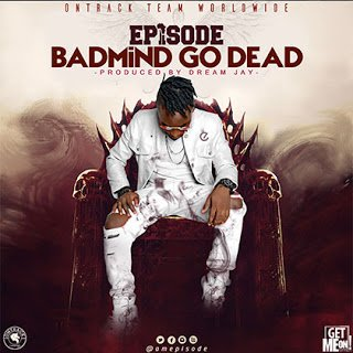 Episode - BadMind Go Dead (Prod By Dream Jay)