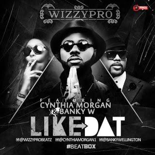 WizzyPro LikeDatft.BankyW26CynthiaMorgan - WizzyPro - Like Dat ft. Banky W & Cynthia Morgan