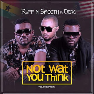Photo of Ruff N Smooth ft. Deng - Not What You Think { Ghana }