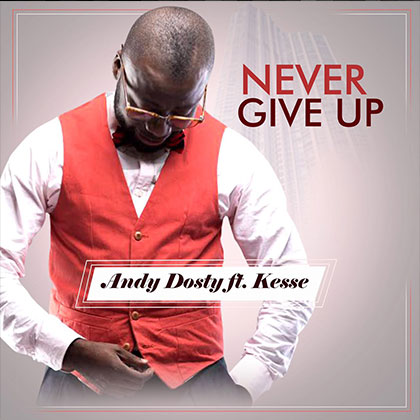 Andy Dosty ft. Kesse Never Give up - Andy Dosty ft. Kesse - Never Give up