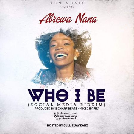 Abrewa Nana Who I Be - Abrewa Nana - Who I Be (Social Media Riddim)