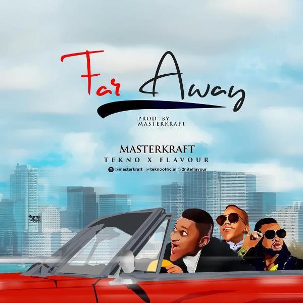 Far Away Masterkraft ft. Tekno Flavour - Masterkraft ft. Tekno & Flavour - Far Away {Download Mp3}