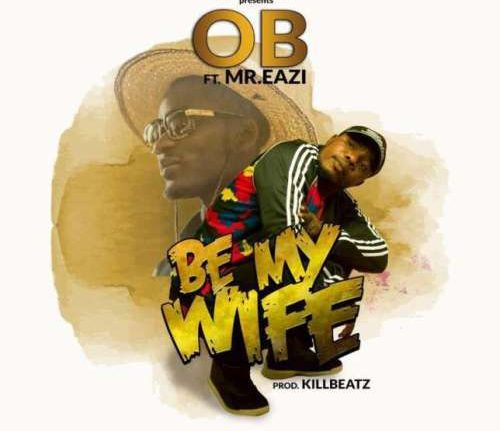 OB Be My Wife ft. Mr Eazi - OB - Be My Wife ft. Mr Eazi {Download mp3}