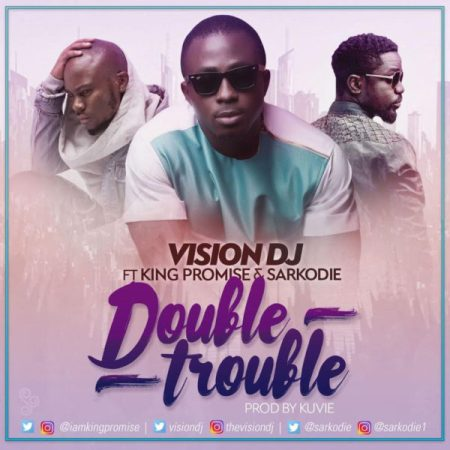 Vision DJ Double Trouble ft. King Promise Sarkodie  - Vision DJ - Double Trouble ft. King Promise x Sarkodie {Download Mp3}