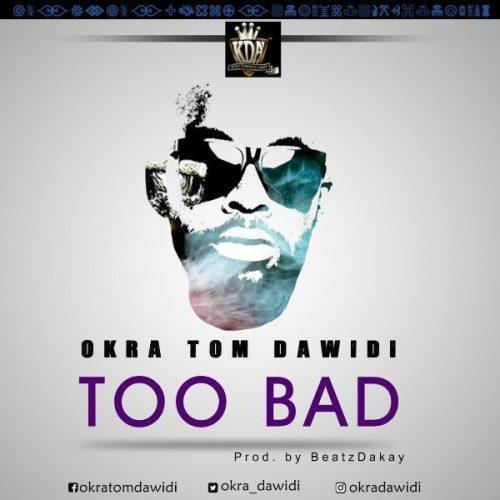 Okra Tom Dawidi Too Bad - Okra Tom Dawidi - Too Bad (Prod. By Beatz Dakay)