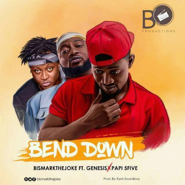 BismarkTheJoke – Bend Down ft. Genesis Papi 5Five - BismarkTheJoke ~ Bend Down ft. Genesis & Papi 5Five {Download mp3}