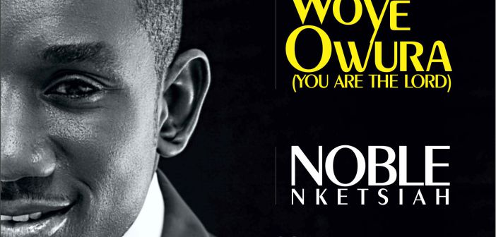 Noble Nketia Woye Owura - Noble Nketia - Woye Owura [Download mp3]