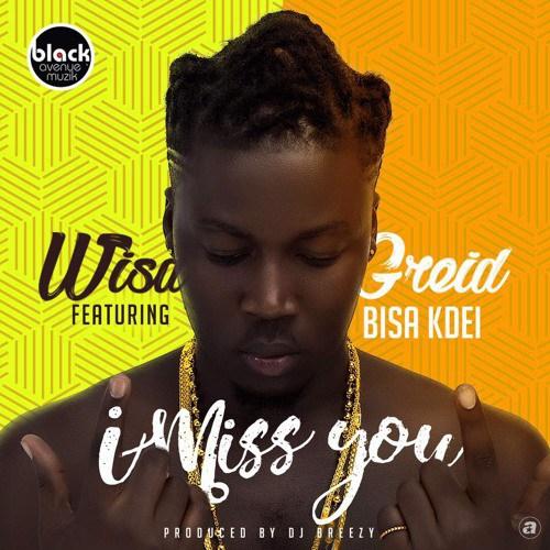Wisa Greid ft. Bisa Kdei I Miss You - DL MP3: Wisa Greid ft. Bisa Kdei - I Miss You (Prod. by DJ Breezy)
