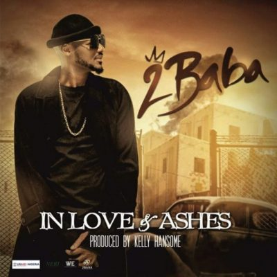 2Baba In Love and Ashes - 2Baba - In Love and Ashes (Prod. By Kelly Hansome)