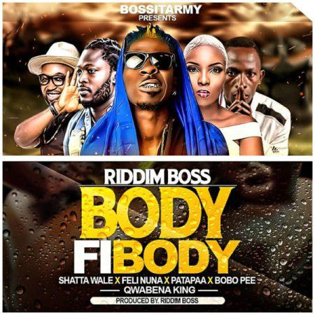 Body Fi Body riddim boss  - Riddim Boss x Shatta Wale x Patapaa x Feli Nuna x Qwabena King x Bobo Pee - Body Fi Body