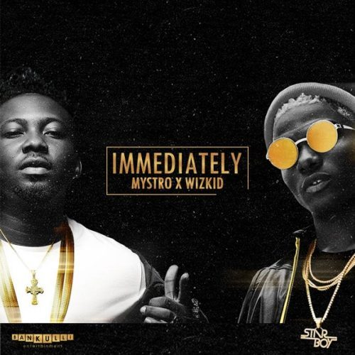 Mystro X Wizkid Immediately - Mystro X Wizkid - Immediately