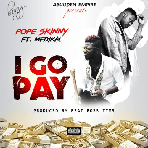 Pope Skinny ft. Medikal I Go Pay - Pope Skinny ft. Medikal - I Go Pay (Prod. by BeatBoss Tims)