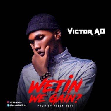 Victor AD Wetin We Gain - Victor AD  - Wetin We Gain (Prod. by Kizzybeat)