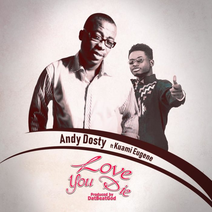 Andy Dosty ft. Kuami Eugene Love You Die - Andy Dosty ft. Kuami Eugene - Love You Die
