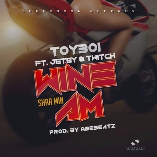 ToyBoi – Wine Am - ToyBoi ft. Jetey x Twitch - Wine Am (Shaa Min)  - (Prod by AbeBeatz)
