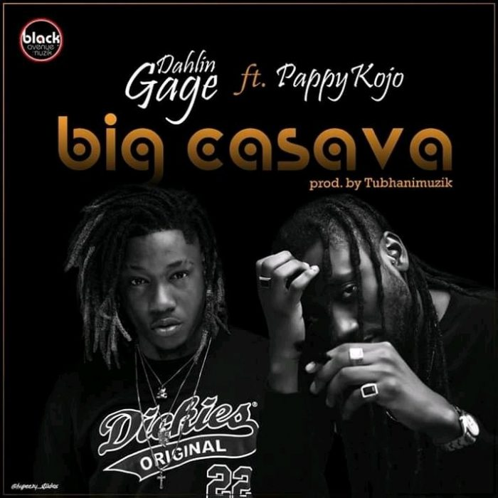 Dahlin Gage – Big Casava Ft. Pappy Kojo Prod. by Tubhanimuzik - Dahlin Gage ft. Pappy Kojo - Big Cassava (Prod. by TubhaniMuzik)