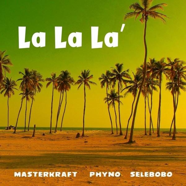 masterkraft – la la la ft phyno selebobo  award9ja - Masterkraft ft. Phyno x Selebobo - La La La