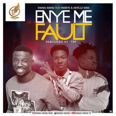 Kwaku Manu – Eny3 Me Fault ft. Fameye & Article Wan (Prod by TBP)
