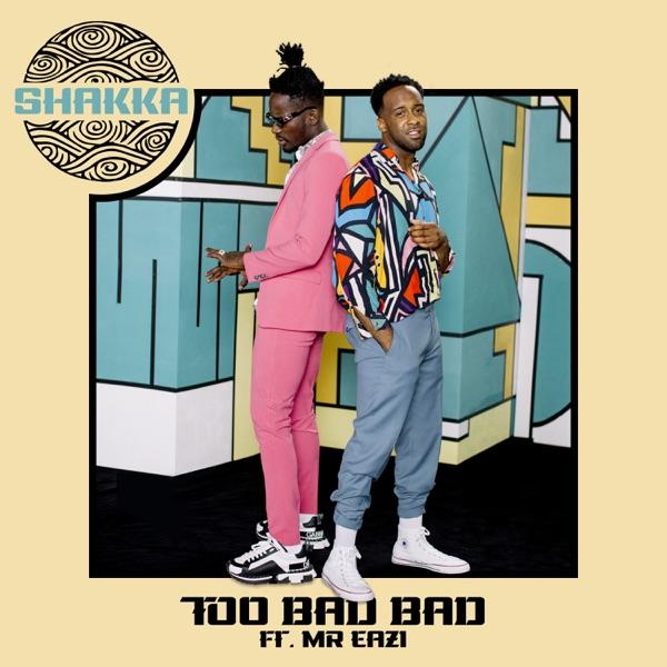 Shakka Too Bad Bad - Shakka – Too Bad Bad ft. Mr Eazi