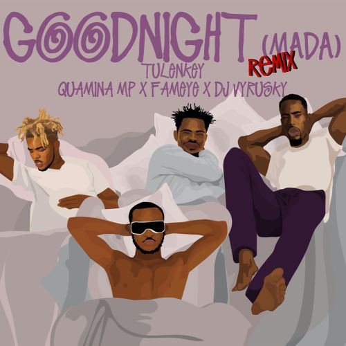 tulenkey - Tulenkey – Goodnight (Mada)(Remix) ft. Quamina Mp , Fameye & DJ Vyrusky