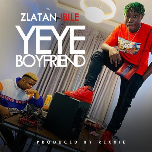 Zlatan Ibile Yeyeboyfriend entmediahub - Zlatan – Yeye Boyfriend